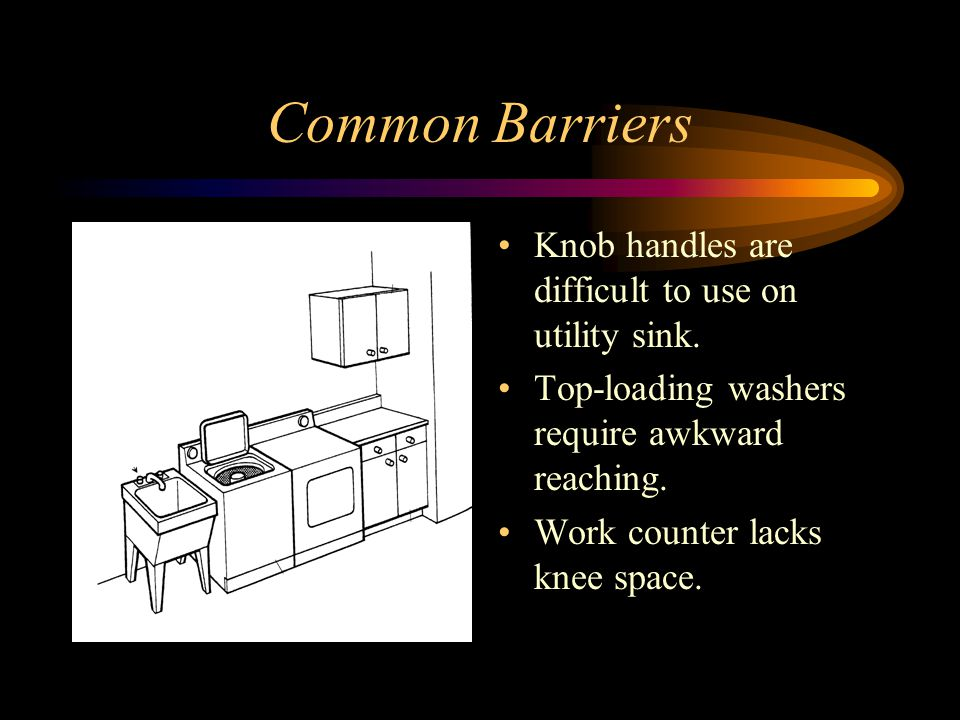 Common Barriers Knob handles are difficult to use on utility sink.