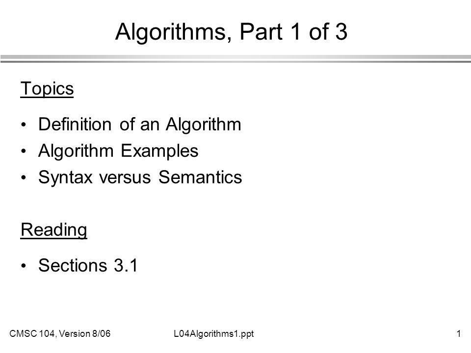 CMSC 104, Version 8/061L04Algorithms1.ppt Algorithms, Part 1 of 3 Topics Definition of an Algorithm Algorithm Examples Syntax versus Semantics Reading Sections 3.1