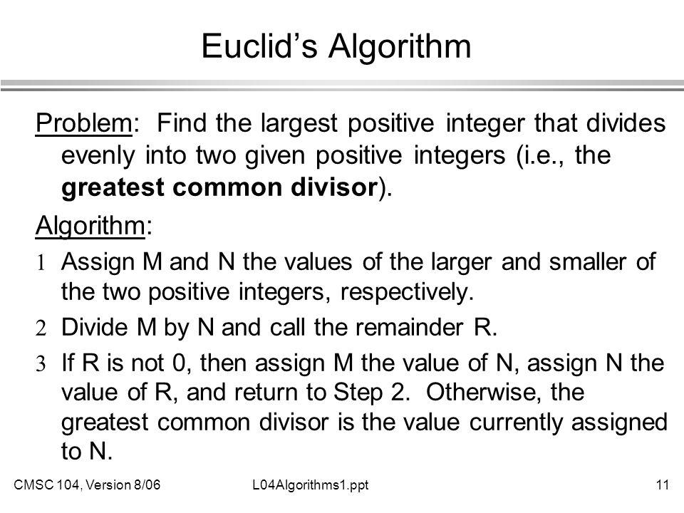 CMSC 104, Version 8/0611L04Algorithms1.ppt Euclid's Algorithm Problem: Find the largest positive integer that divides evenly into two given positive integers (i.e., the greatest common divisor).