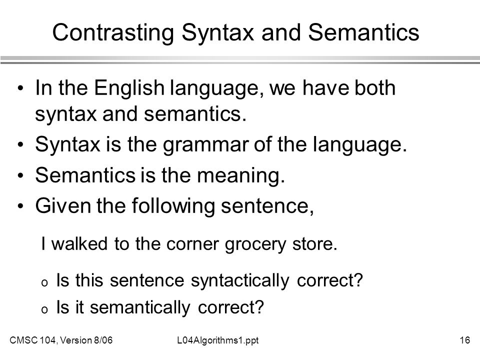 CMSC 104, Version 8/0616L04Algorithms1.ppt Contrasting Syntax and Semantics In the English language, we have both syntax and semantics. Syntax is the