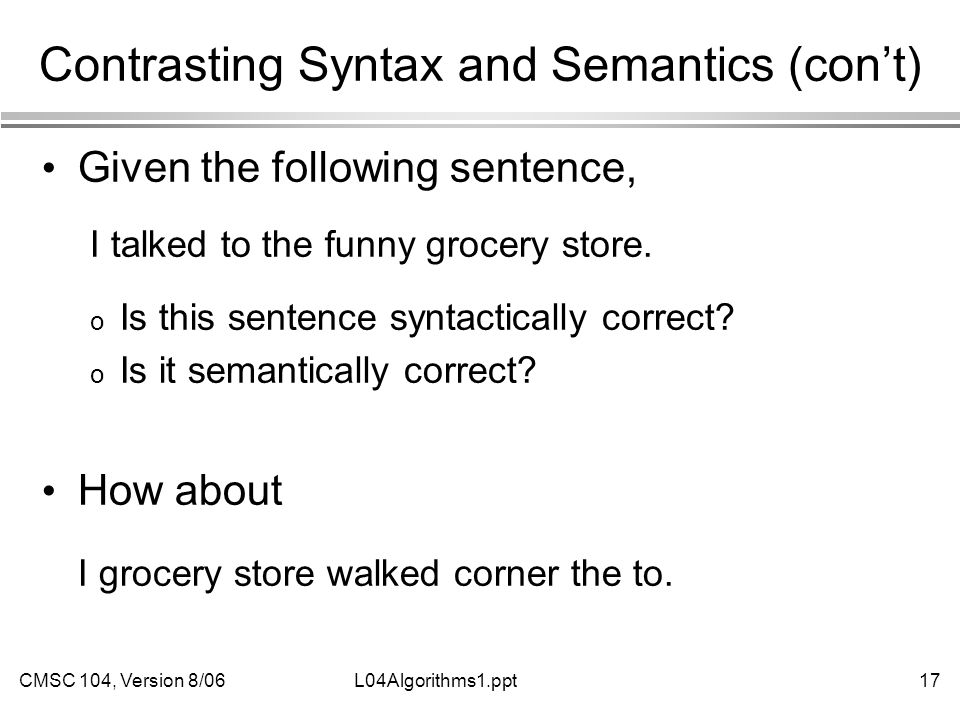 CMSC 104, Version 8/0617L04Algorithms1.ppt Contrasting Syntax and Semantics (con't) Given the following sentence, I talked to the funny grocery store.