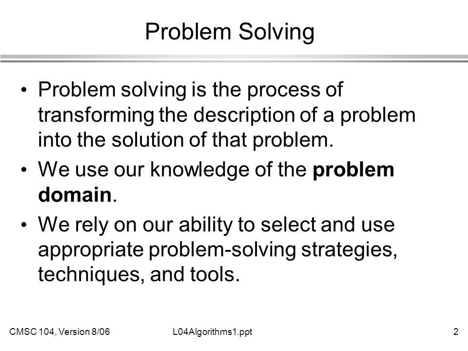 CMSC 104, Version 8/062L04Algorithms1.ppt Problem Solving Problem solving is the process of transforming the description of a problem into the solution of that problem.