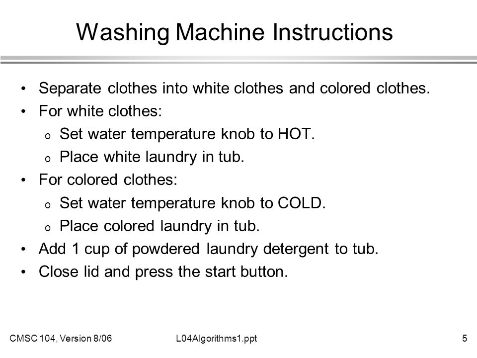 CMSC 104, Version 8/065L04Algorithms1.ppt Washing Machine Instructions Separate clothes into white clothes and colored clothes. For white clothes: o S