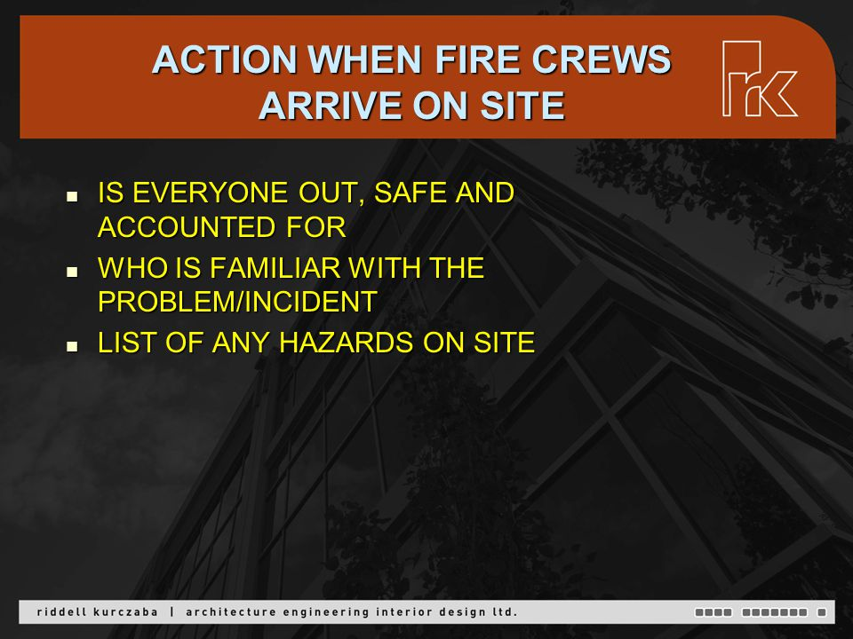 ACTION WHEN FIRE CREWS ARRIVE ON SITE IS EVERYONE OUT, SAFE AND ACCOUNTED FOR IS EVERYONE OUT, SAFE AND ACCOUNTED FOR WHO IS FAMILIAR WITH THE PROBLEM/INCIDENT WHO IS FAMILIAR WITH THE PROBLEM/INCIDENT LIST OF ANY HAZARDS ON SITE LIST OF ANY HAZARDS ON SITE