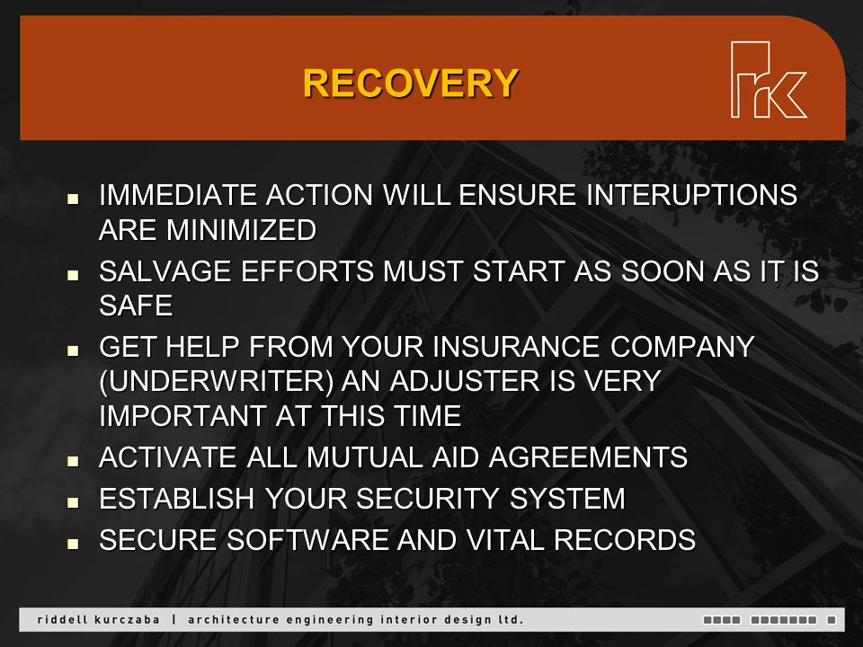 RECOVERY IMMEDIATE ACTION WILL ENSURE INTERUPTIONS ARE MINIMIZED IMMEDIATE ACTION WILL ENSURE INTERUPTIONS ARE MINIMIZED SALVAGE EFFORTS MUST START AS SOON AS IT IS SAFE SALVAGE EFFORTS MUST START AS SOON AS IT IS SAFE GET HELP FROM YOUR INSURANCE COMPANY (UNDERWRITER) AN ADJUSTER IS VERY IMPORTANT AT THIS TIME GET HELP FROM YOUR INSURANCE COMPANY (UNDERWRITER) AN ADJUSTER IS VERY IMPORTANT AT THIS TIME ACTIVATE ALL MUTUAL AID AGREEMENTS ACTIVATE ALL MUTUAL AID AGREEMENTS ESTABLISH YOUR SECURITY SYSTEM ESTABLISH YOUR SECURITY SYSTEM SECURE SOFTWARE AND VITAL RECORDS SECURE SOFTWARE AND VITAL RECORDS