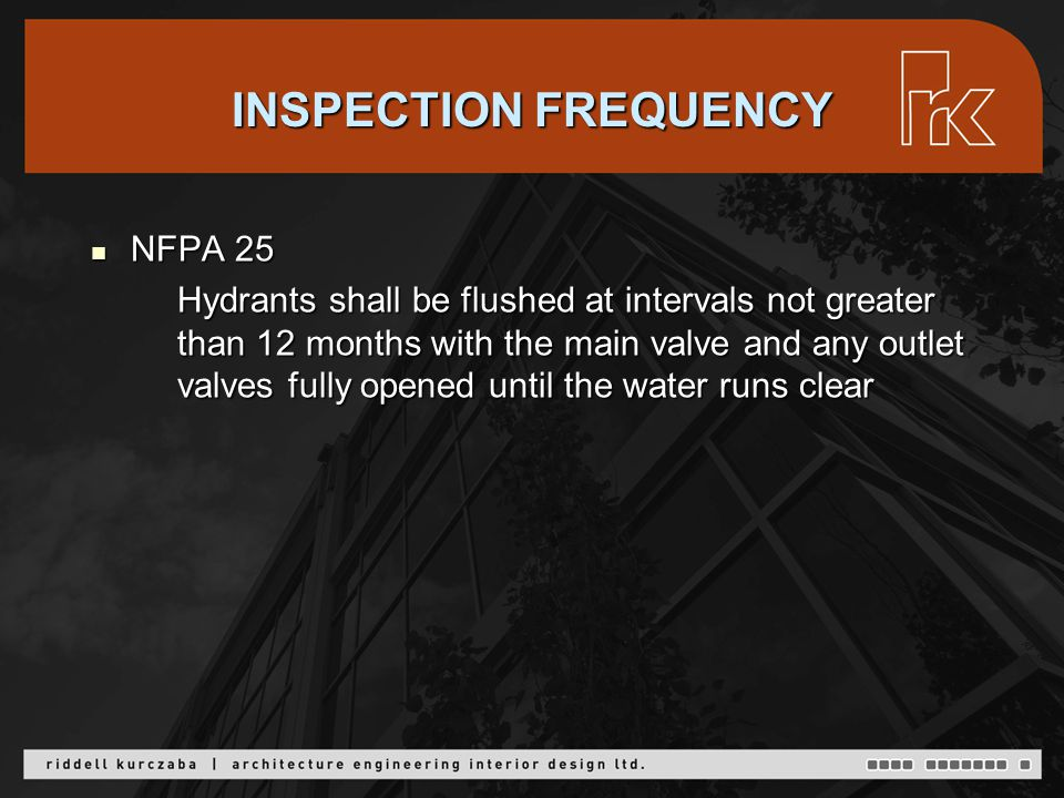 INSPECTION FREQUENCY NFPA 25 NFPA 25 Hydrants shall be flushed at intervals not greater than 12 months with the main valve and any outlet valves fully opened until the water runs clear Hydrants shall be flushed at intervals not greater than 12 months with the main valve and any outlet valves fully opened until the water runs clear