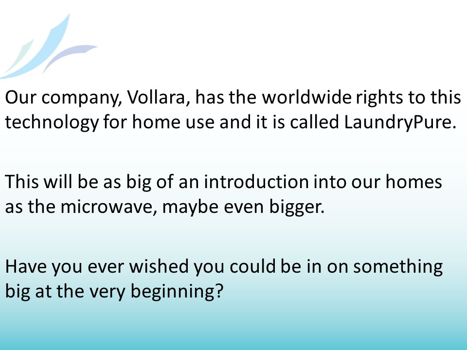 Our company, Vollara, has the worldwide rights to this technology for home use and it is called LaundryPure.