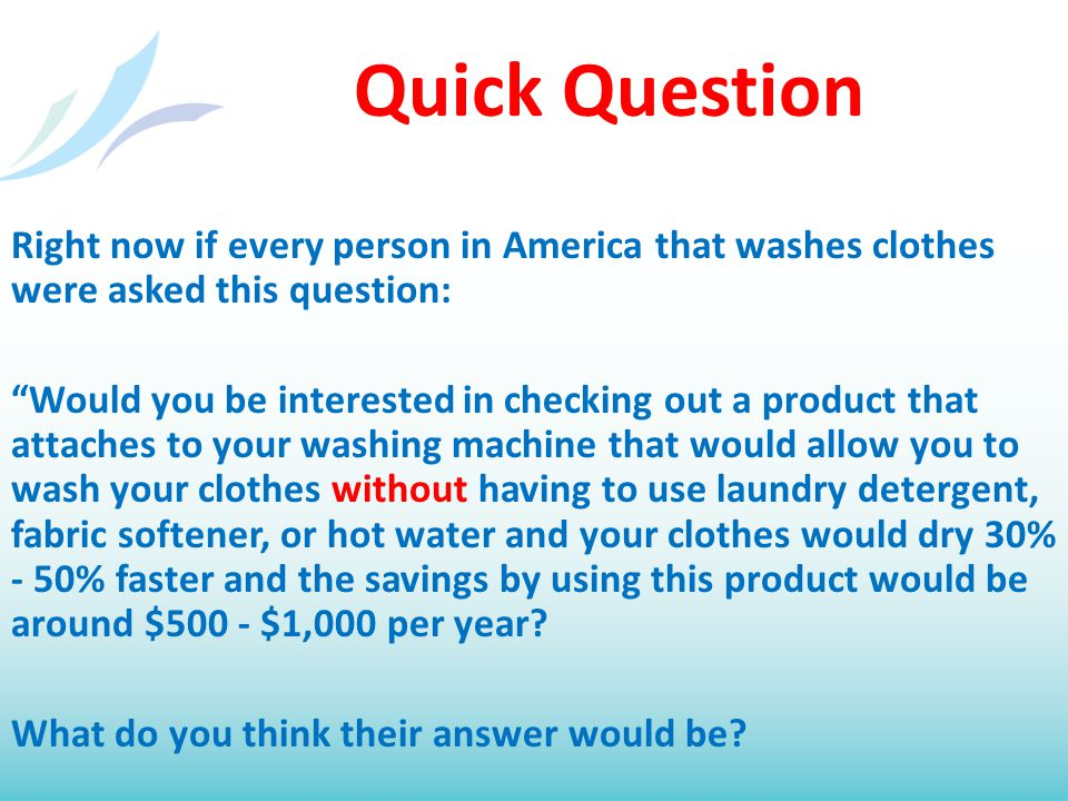 """Quick Question Right now if every person in America that washes clothes were asked this question: """"Would you be interested in checking out a product t"""