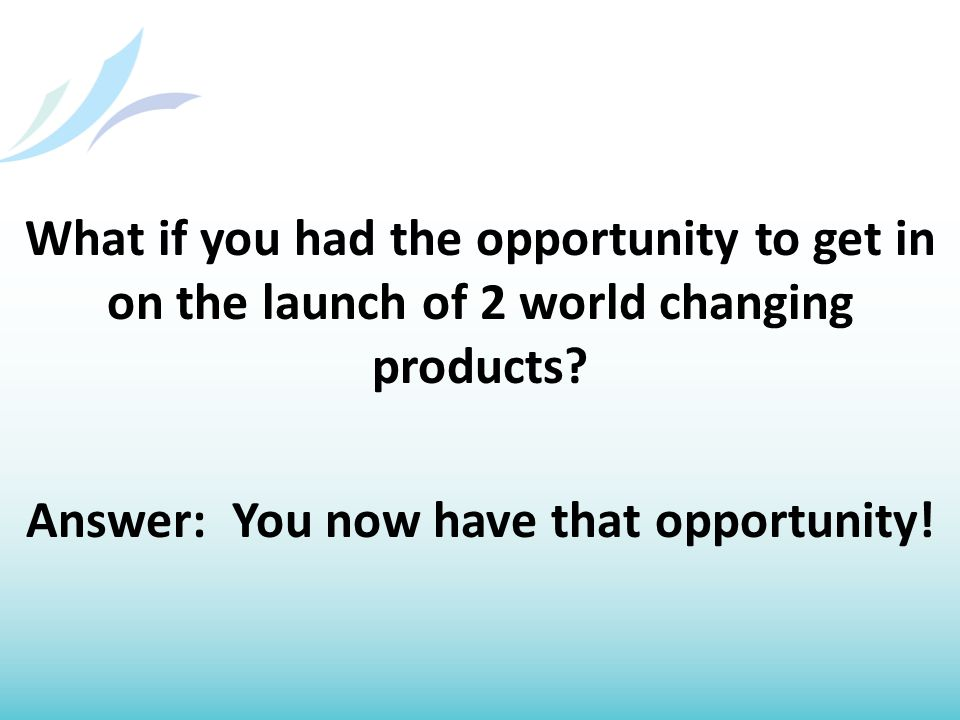 What if you had the opportunity to get in on the launch of 2 world changing products.
