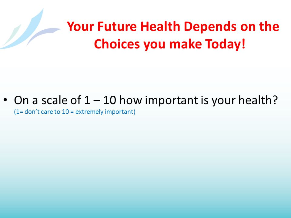 Your Future Health Depends on the Choices you make Today! On a scale of 1 – 10 how important is your health? (1= don't care to 10 = extremely importan