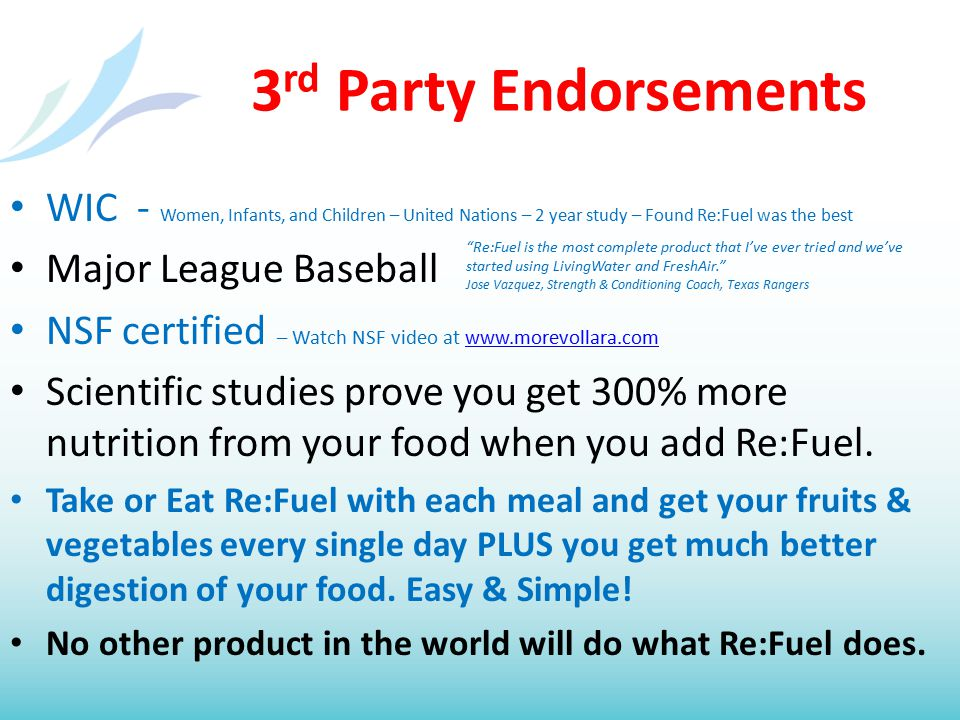 3 rd Party Endorsements WIC - Women, Infants, and Children – United Nations – 2 year study – Found Re:Fuel was the best Major League Baseball NSF certified – Watch NSF video at www.morevollara.comwww.morevollara.com Scientific studies prove you get 300% more nutrition from your food when you add Re:Fuel.