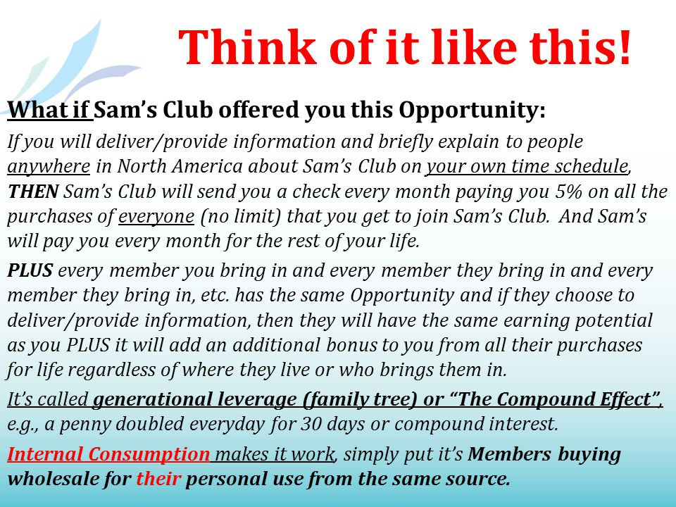 Think of it like this! What if Sam's Club offered you this Opportunity: If you will deliver/provide information and briefly explain to people anywhere