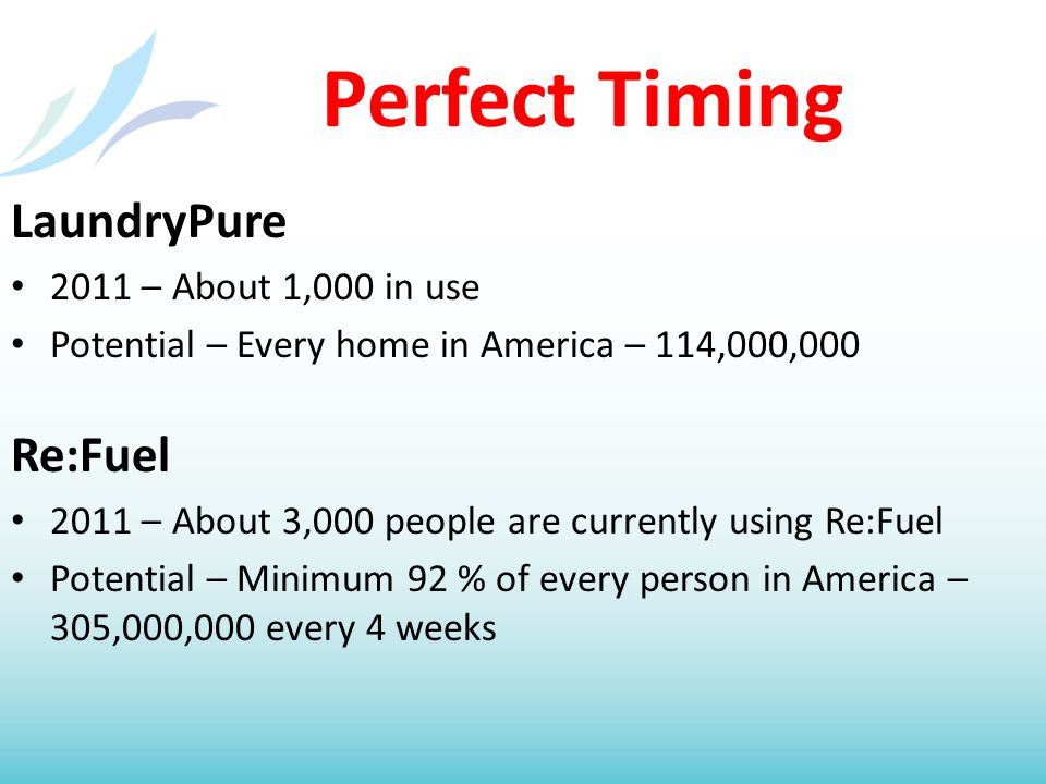 Perfect Timing LaundryPure 2011 – About 1,000 in use Potential – Every home in America – 114,000,000 Re:Fuel 2011 – About 3,000 people are currently using Re:Fuel Potential – Minimum 92 % of every person in America – 305,000,000 every 4 weeks