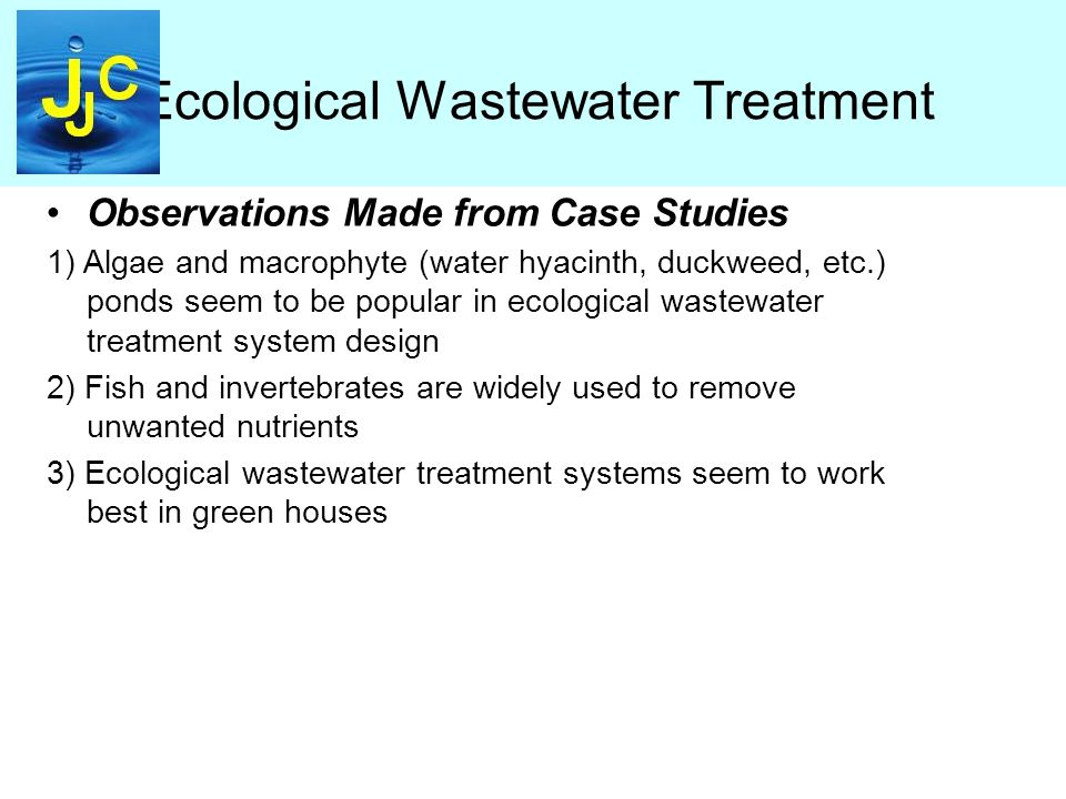 Ecological Wastewater Treatment Observations Made from Case Studies 1) Algae and macrophyte (water hyacinth, duckweed, etc.) ponds seem to be popular in ecological wastewater treatment system design 2) Fish and invertebrates are widely used to remove unwanted nutrients 3) Ecological wastewater treatment systems seem to work best in green houses
