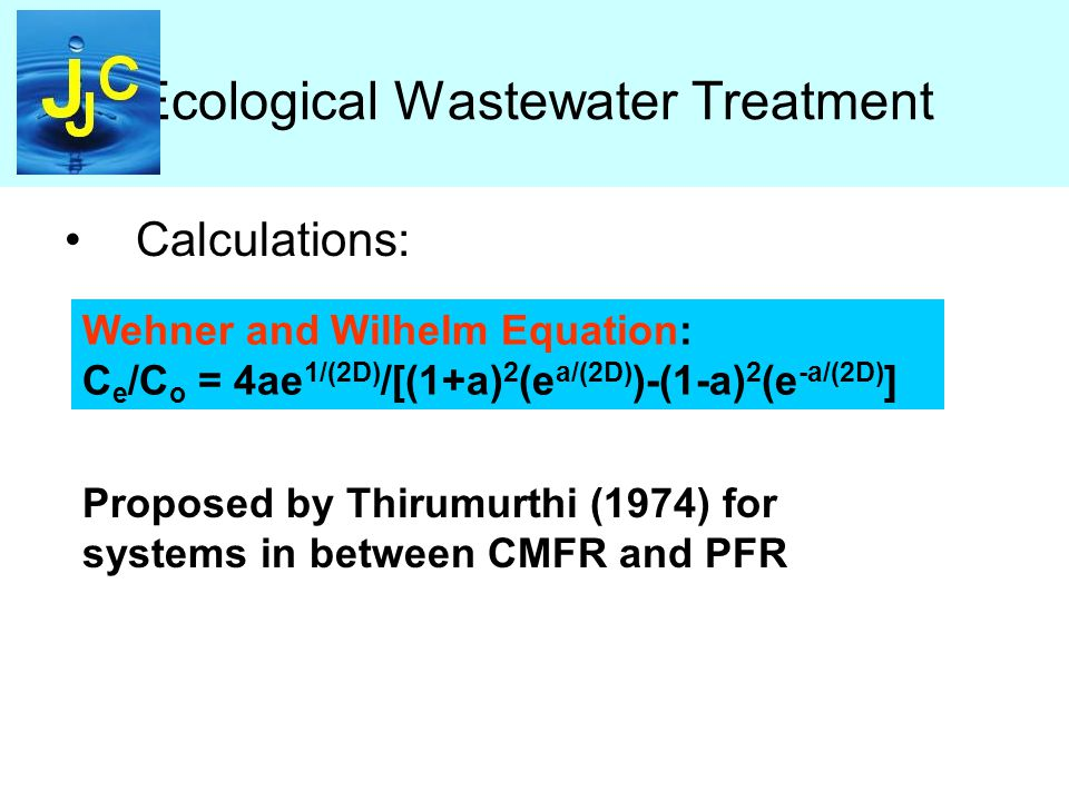 Ecological Wastewater Treatment Calculations: Wehner and Wilhelm Equation: C e /C o = 4ae 1/(2D) /[(1+a) 2 (e a/(2D) )-(1-a) 2 (e -a/(2D) ] Proposed by Thirumurthi (1974) for systems in between CMFR and PFR