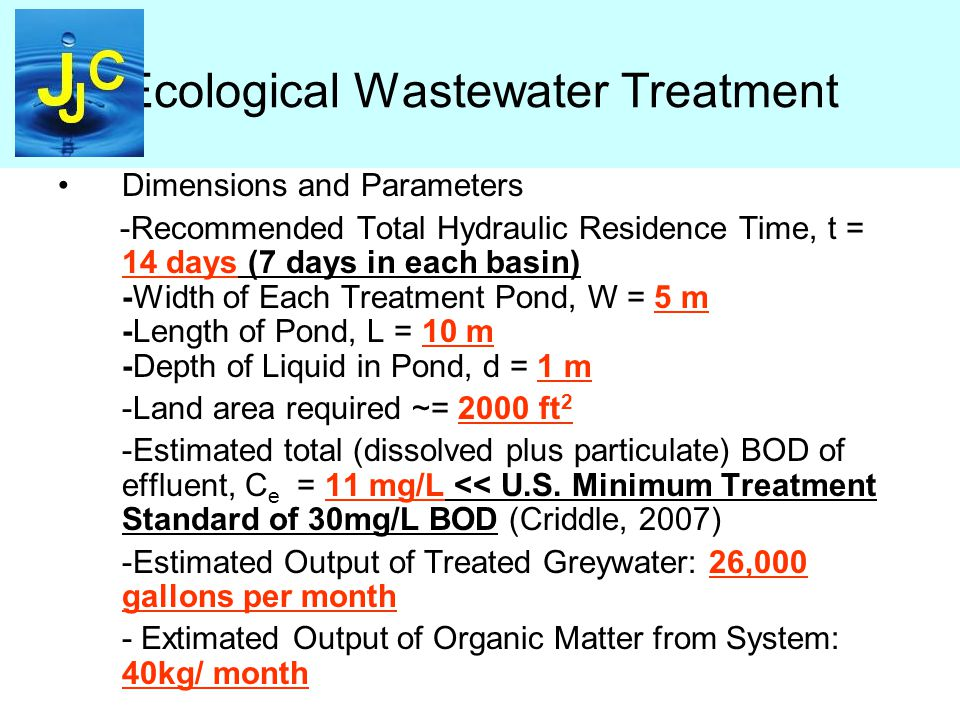 Ecological Wastewater Treatment Dimensions and Parameters -Recommended Total Hydraulic Residence Time, t = 14 days (7 days in each basin) -Width of Each Treatment Pond, W = 5 m -Length of Pond, L = 10 m -Depth of Liquid in Pond, d = 1 m -Land area required ~= 2000 ft 2 -Estimated total (dissolved plus particulate) BOD of effluent, C e = 11 mg/L << U.S.