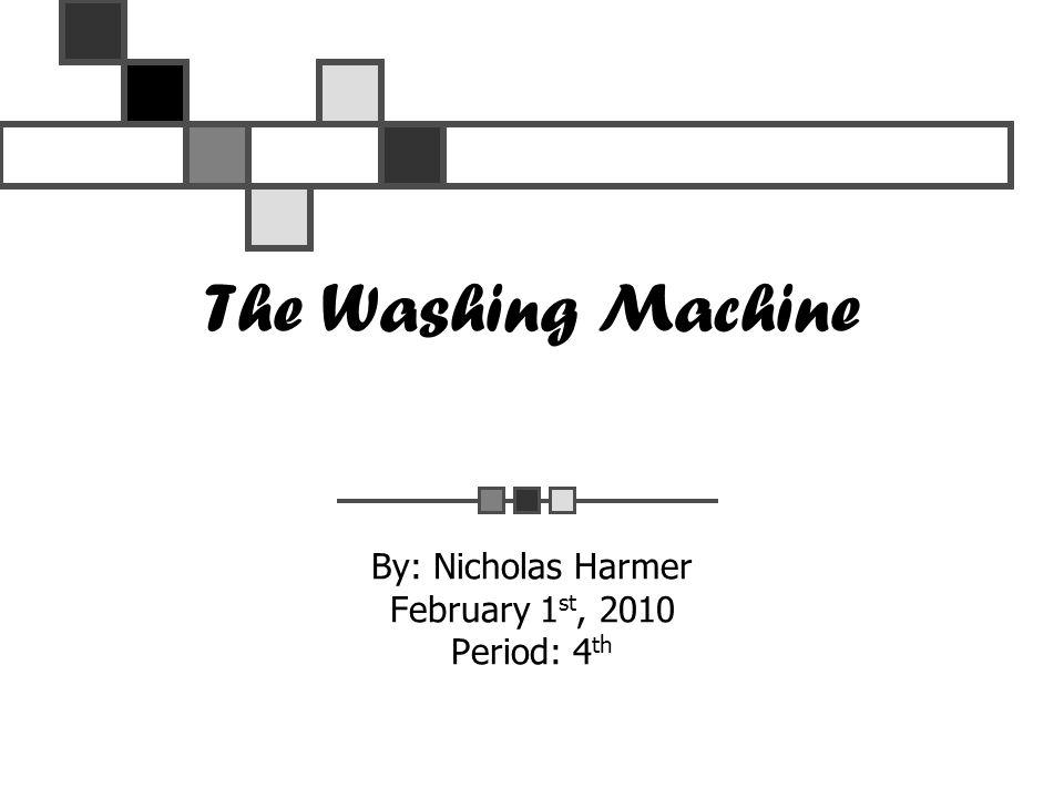 The Washing Machine By: Nicholas Harmer February 1 st, 2010 Period: 4 th