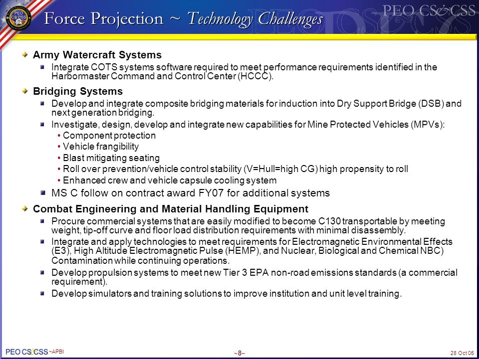 28 Oct 05 ~APBI ~9~ Force Projection ~ Technology Challenges (cont.) Force Sustainment Systems Develop smart airdrop systems using Global Positioning System (GPS), autonomous control, software integration with USAF Precision Airdrop System (PADS).