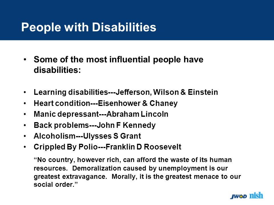 People with Disabilities Some of the most influential people have disabilities: Learning disabilities---Jefferson, Wilson & Einstein Heart condition---Eisenhower & Chaney Manic depressant---Abraham Lincoln Back problems---John F Kennedy Alcoholism---Ulysses S Grant Crippled By Polio---Franklin D Roosevelt No country, however rich, can afford the waste of its human resources.