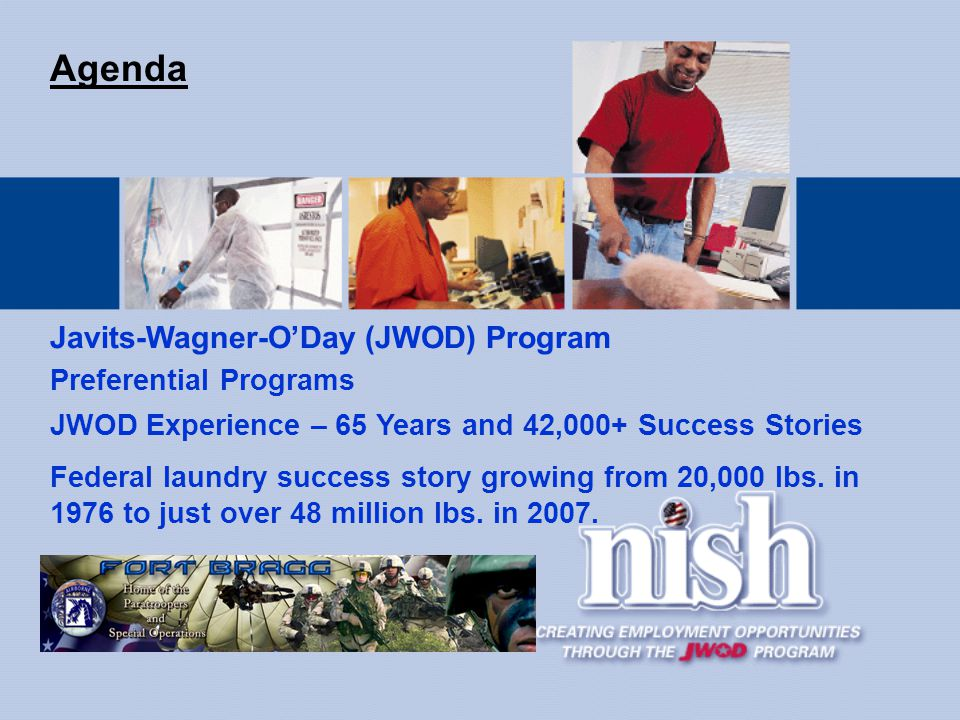 Preferential Programs Agenda JWOD Experience – 65 Years and 42,000+ Success Stories Federal laundry success story growing from 20,000 lbs.