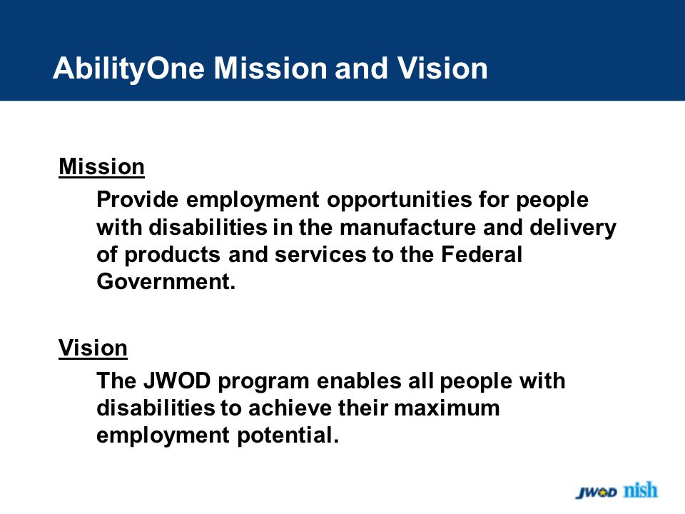 AbilityOne Mission and Vision Mission Provide employment opportunities for people with disabilities in the manufacture and delivery of products and services to the Federal Government.