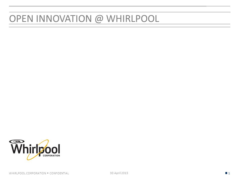 WHIRLPOOL CORPORATION  CONFIDENTIAL OPEN INNOVATION @ WHIRLPOOL 30 April 2015 1