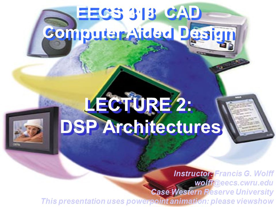 EECS 318 CAD Computer Aided Design LECTURE 2: DSP Architectures Instructor: Francis G.