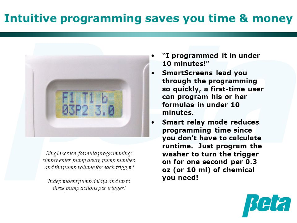 Intuitive programming saves you time & money I programmed it in under 10 minutes! SmartScreens lead you through the programming so quickly, a first-time user can program his or her formulas in under 10 minutes.