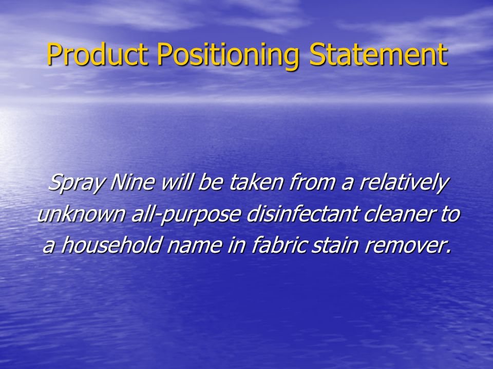 Product Positioning Statement Spray Nine will be taken from a relatively unknown all-purpose disinfectant cleaner to a household name in fabric stain remover.