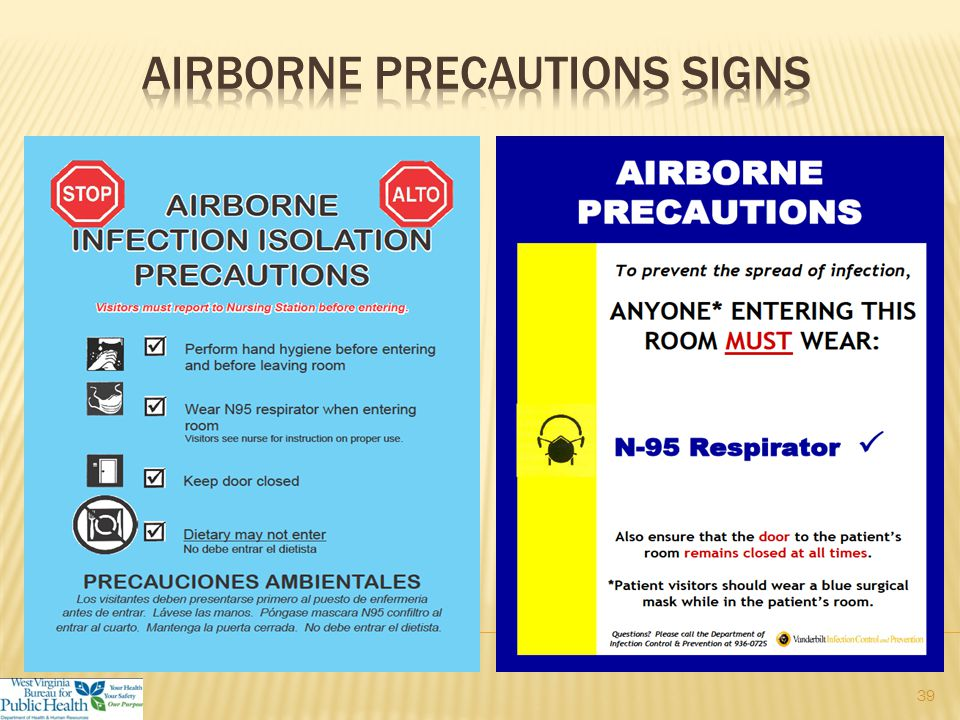  Tuberculosis, measles, varicella  Place the patient in an airborne infection isolation room (AIIR)  Pressure should be monitored with visible indicator  Use of respiratory protection (e.g., fit tested N95 respirator) or powered air-purifying respirator (PAPR) when entering the room  Limit movement and transport of the patient.