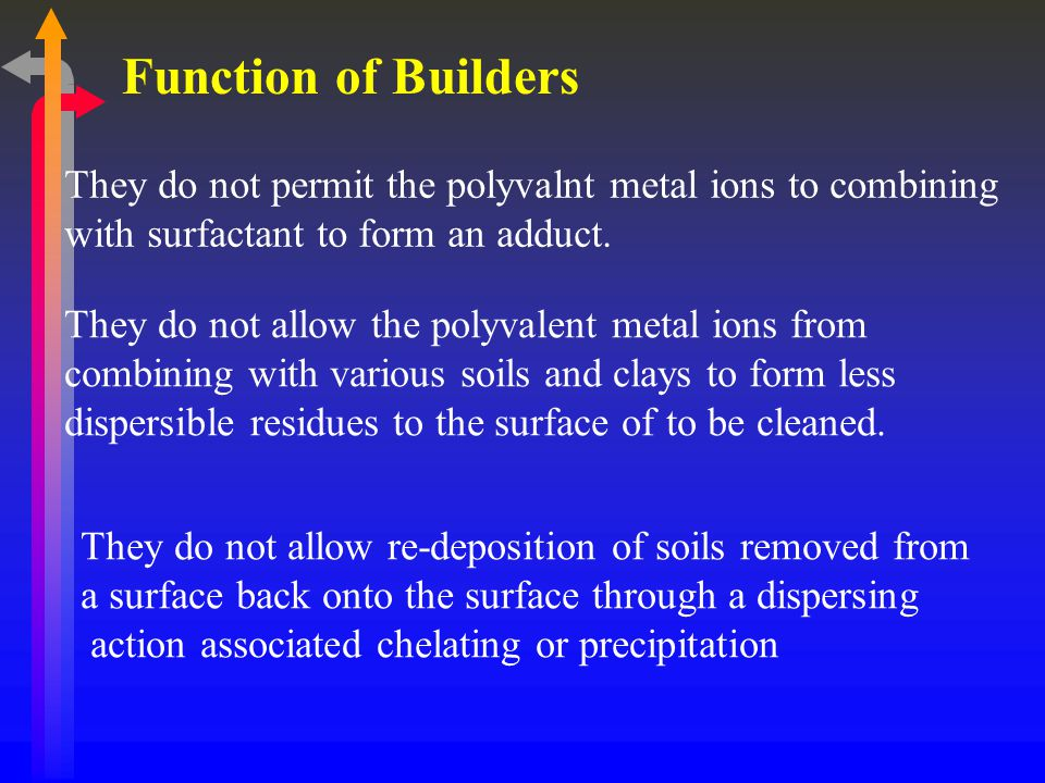 Function of Builders They do not permit the polyvalnt metal ions to combining with surfactant to form an adduct.