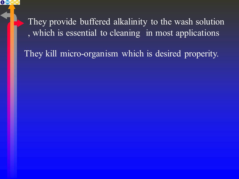 They provide buffered alkalinity to the wash solution, which is essential to cleaning in most applications They kill micro-organism which is desired properity.