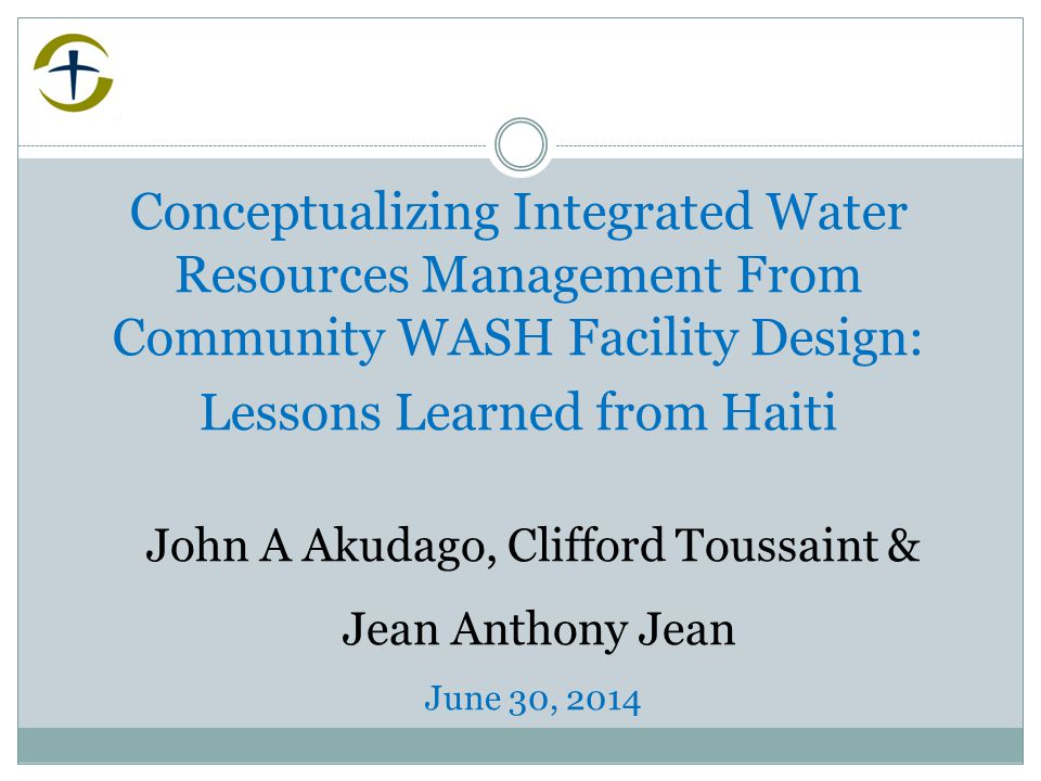 Conceptualizing Integrated Water Resources Management From Community WASH Facility Design: Lessons Learned from Haiti John A Akudago, Clifford Toussaint & Jean Anthony Jean June 30, 2014