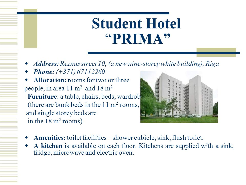 Student Hotel PRIMA  Address: Reznas street 10, (a new nine-storey white building), Riga  Phone: (+371) 67112260  Allocation: rooms for two or three people, in area 11 m 2 and 18 m 2 Furniture: a table, chairs, beds, wardrobe (there are bunk beds in the 11 m 2 rooms; and single storey beds are in the 18 m 2 rooms).