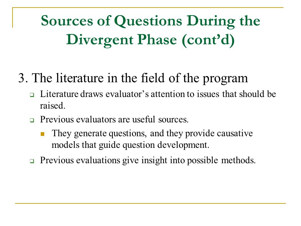 Sources of Questions During the Divergent Phase (cont'd) 3. The literature in the field of the program  Literature draws evaluator's attention to iss