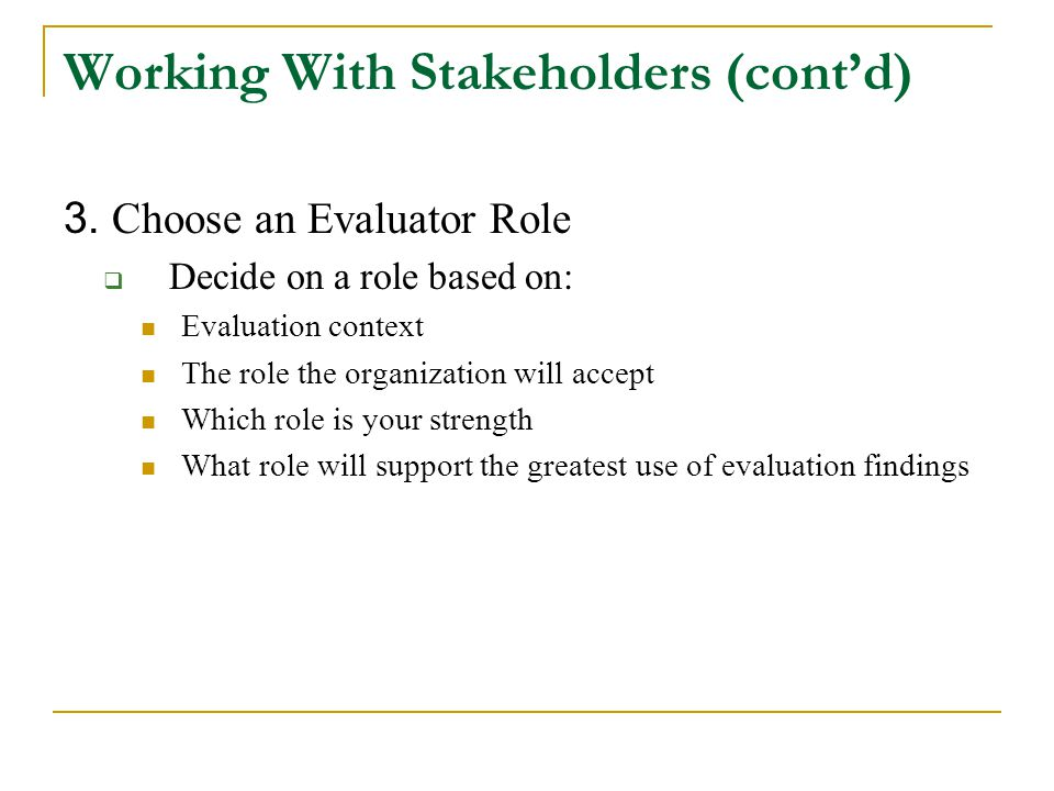 Working With Stakeholders (cont'd) 3. Choose an Evaluator Role  Decide on a role based on: Evaluation context The role the organization will accept W