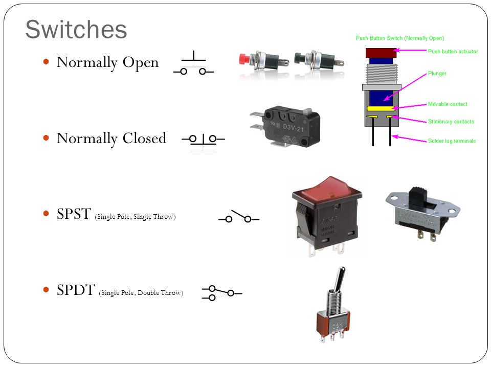 Switches Normally Open Normally Closed SPST (Single Pole, Single Throw) SPDT (Single Pole, Double Throw)