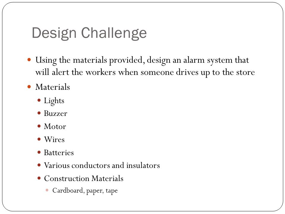 Design Challenge Using the materials provided, design an alarm system that will alert the workers when someone drives up to the store Materials Lights Buzzer Motor Wires Batteries Various conductors and insulators Construction Materials Cardboard, paper, tape