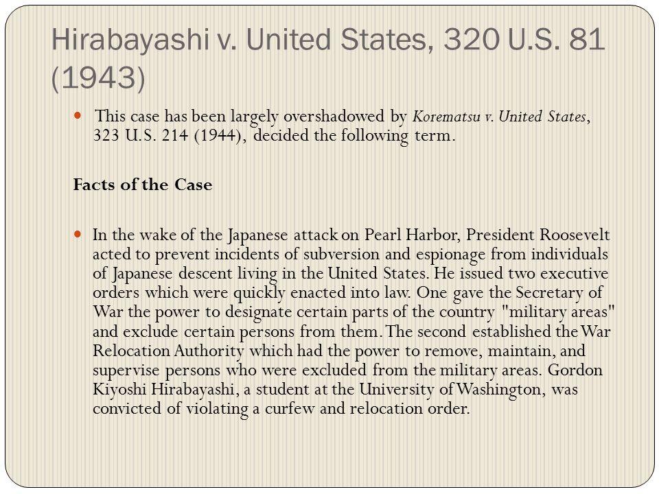 Hirabayashi v. United States, 320 U.S. 81 (1943) This case has been largely overshadowed by Korematsu v. United States, 323 U.S. 214 (1944), decided t