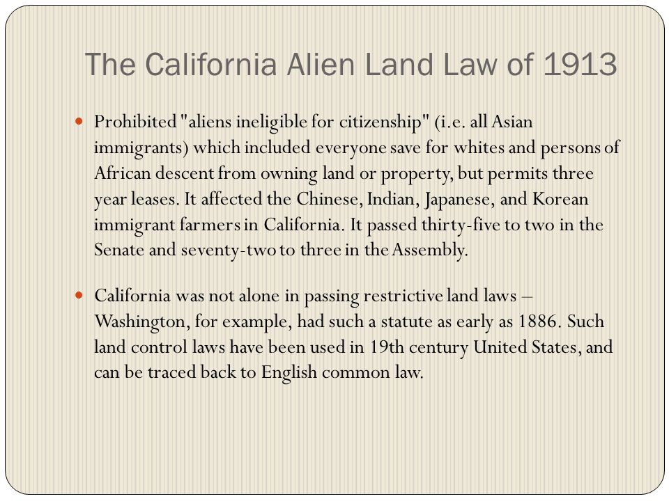 The California Alien Land Law of 1913 Prohibited aliens ineligible for citizenship (i.e.