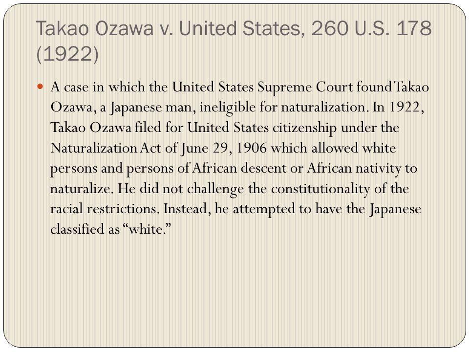Takao Ozawa v. United States, 260 U.S. 178 (1922) A case in which the United States Supreme Court found Takao Ozawa, a Japanese man, ineligible for na