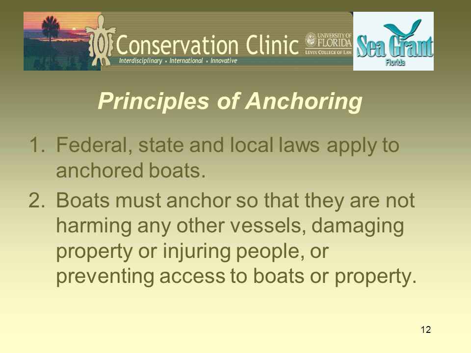 12 Principles of Anchoring 1.Federal, state and local laws apply to anchored boats. 2.Boats must anchor so that they are not harming any other vessels