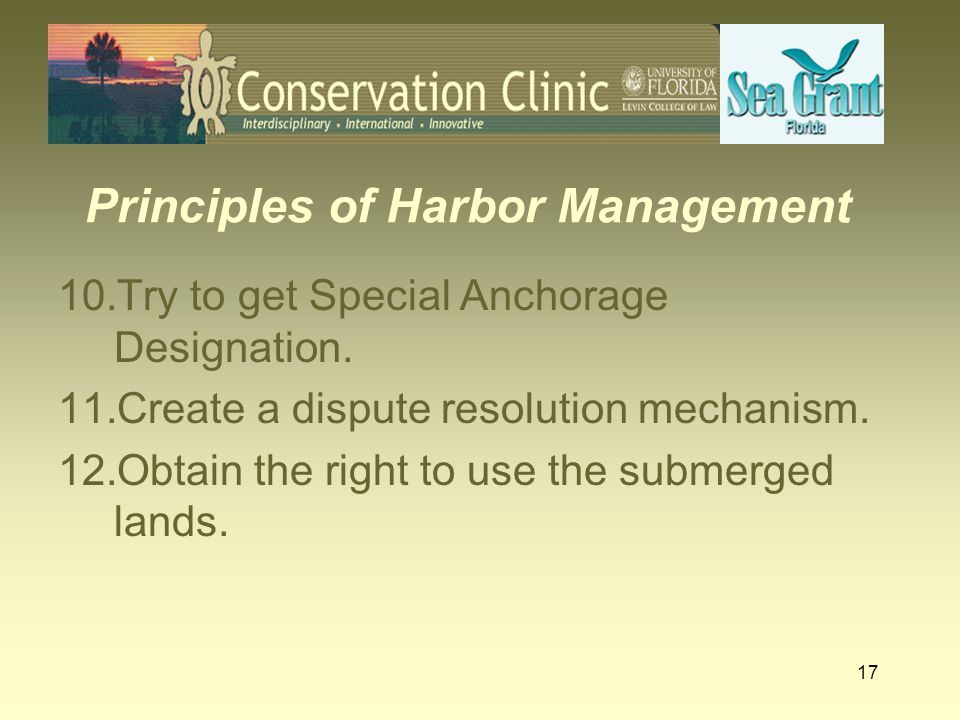 17 Principles of Harbor Management 10.Try to get Special Anchorage Designation. 11.Create a dispute resolution mechanism. 12.Obtain the right to use t