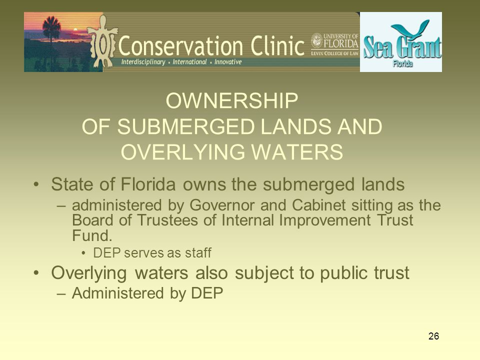 26 OWNERSHIP OF SUBMERGED LANDS AND OVERLYING WATERS State of Florida owns the submerged lands –administered by Governor and Cabinet sitting as the Bo
