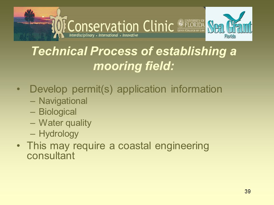 39 Technical Process of establishing a mooring field: Develop permit(s) application information –Navigational –Biological –Water quality –Hydrology Th