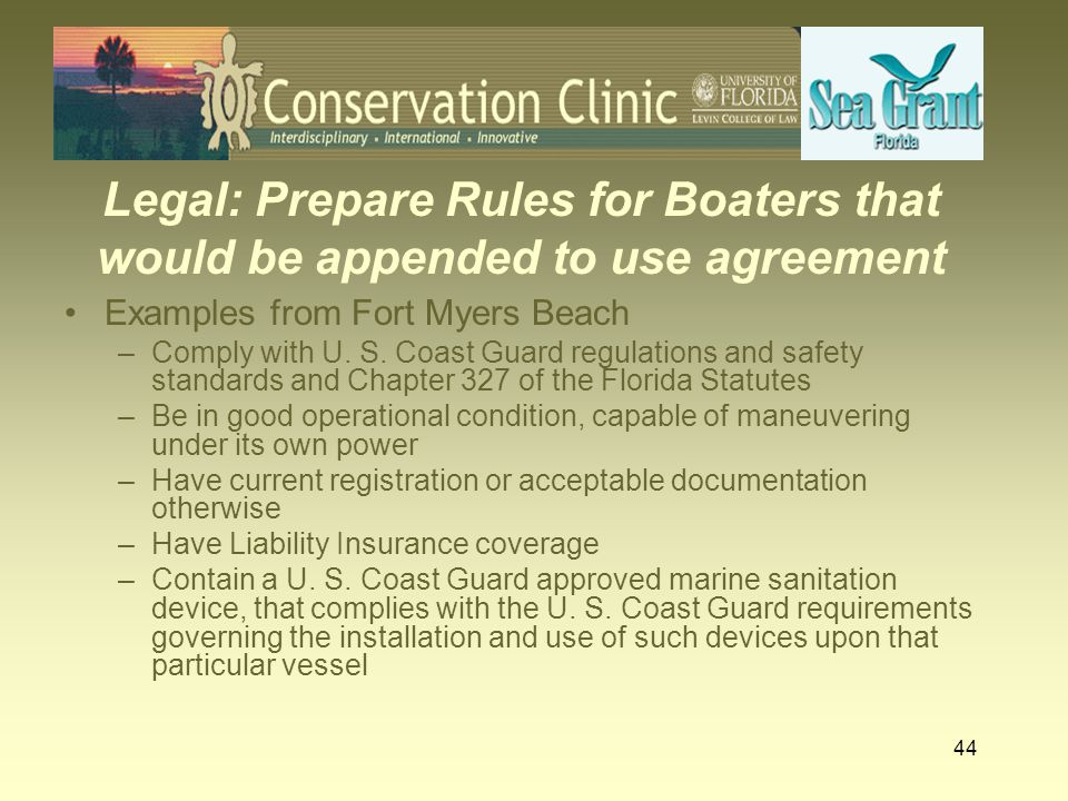 44 Legal: Prepare Rules for Boaters that would be appended to use agreement Examples from Fort Myers Beach –Comply with U. S. Coast Guard regulations