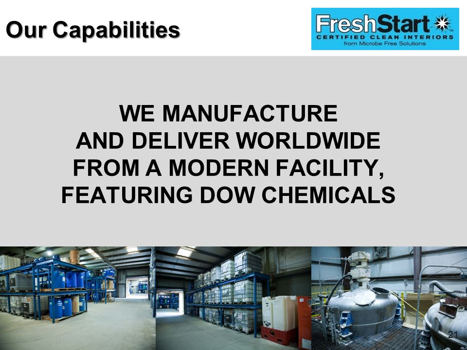 WE MANUFACTURE AND DELIVER WORLDWIDE FROM A MODERN FACILITY, FEATURING DOW CHEMICALS Our Capabilities 21
