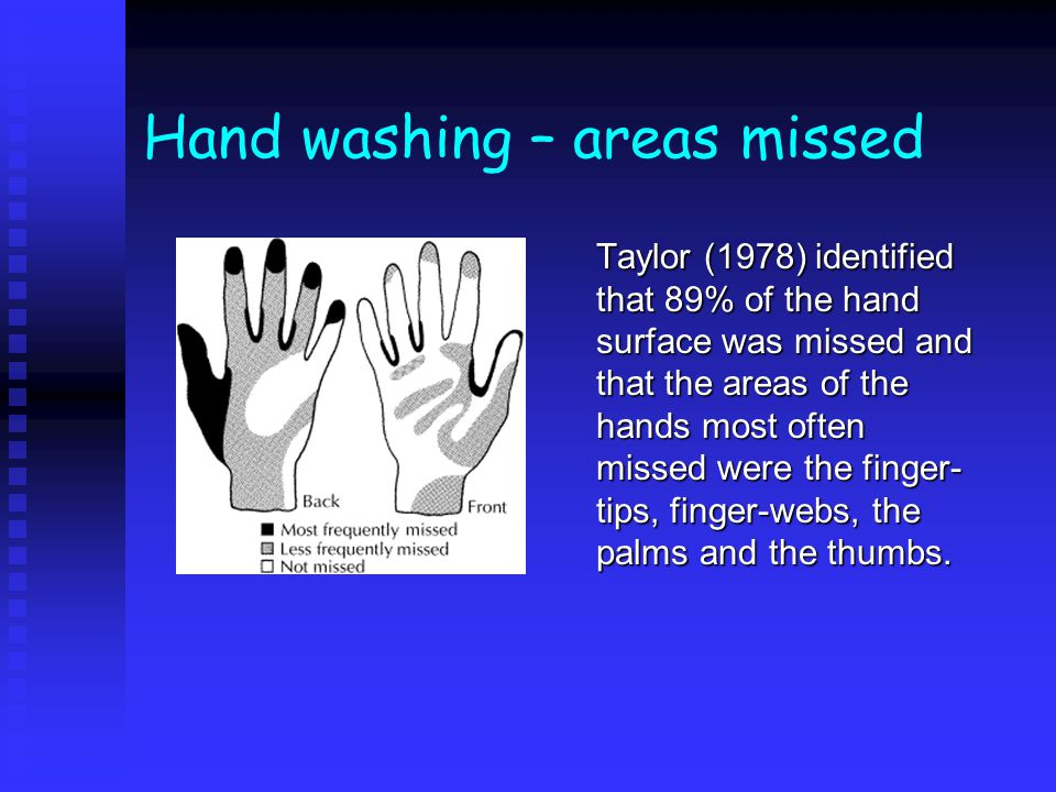 Hand washing n Single most effective action to prevent HAI - resident/transient bacteria n Correct method - ensuring all surfaces are cleaned - more important than agent used or length of time taken n No recommended frequency - should be determined by intended/completed actions n Research indicates: u poor techniques - not all surfaces cleaned u frequency diminishes with workload/distance u poor compliance with guidelines/training