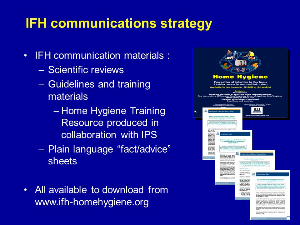 IFH communications strategy IFH communication materials : –Scientific reviews –Guidelines and training materials –Home Hygiene Training Resource produ