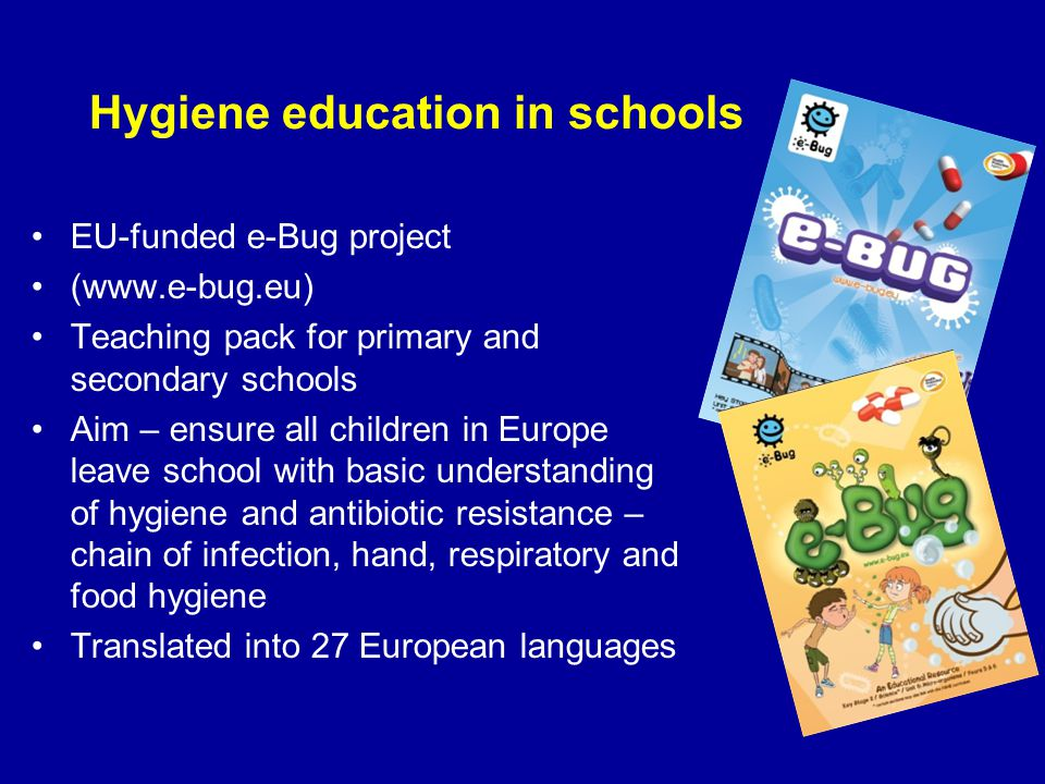 Hygiene education in schools EU-funded e-Bug project (www.e-bug.eu) Teaching pack for primary and secondary schools Aim – ensure all children in Europ
